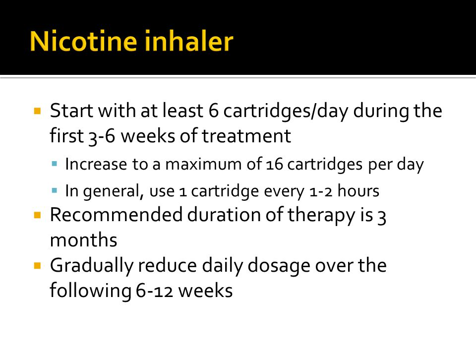 Nicotine inhaler Start with at least 6 cartridges/day during the first 3-6 weeks of treatment. Increase to a maximum of 16 cartridges per day.