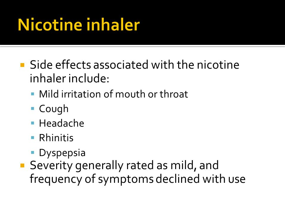 Nicotine inhaler Side effects associated with the nicotine inhaler include: Mild irritation of mouth or throat.