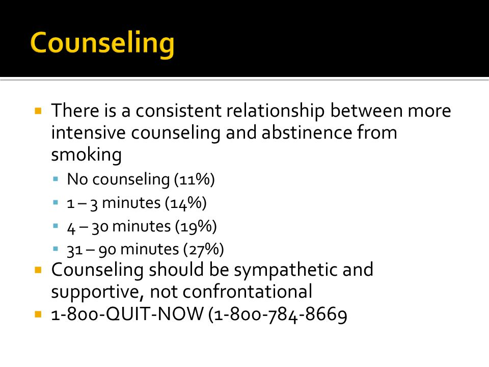 Counseling There is a consistent relationship between more intensive counseling and abstinence from smoking.