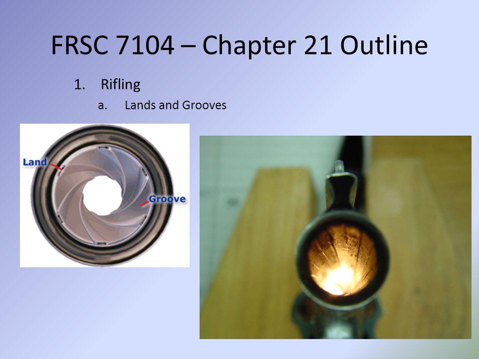 FRSC 7104 – Chapter 21 Outline Rifling Lands and Grooves