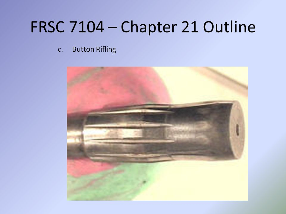 FRSC 7104 – Chapter 21 Outline Button Rifling