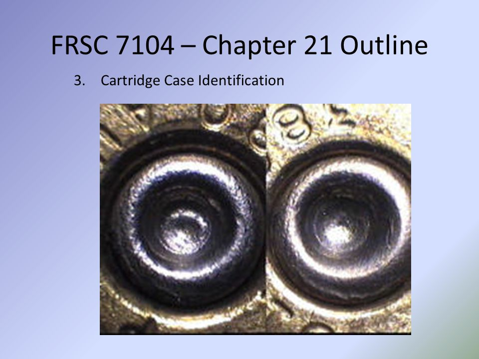 FRSC 7104 – Chapter 21 Outline Cartridge Case Identification