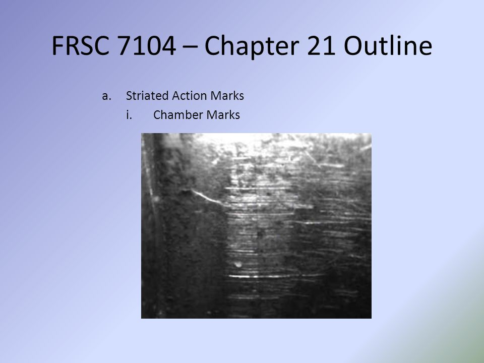 FRSC 7104 – Chapter 21 Outline Striated Action Marks Chamber Marks