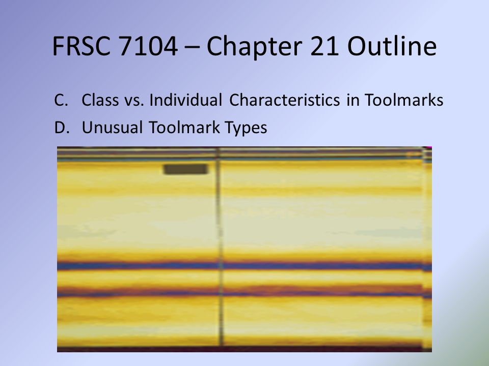 FRSC 7104 – Chapter 21 Outline Class vs. Individual Characteristics in Toolmarks.