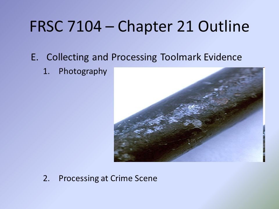 FRSC 7104 – Chapter 21 Outline Collecting and Processing Toolmark Evidence.