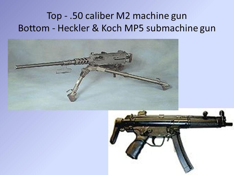 Top - .50 caliber M2 machine gun Bottom - Heckler & Koch MP5 submachine gun