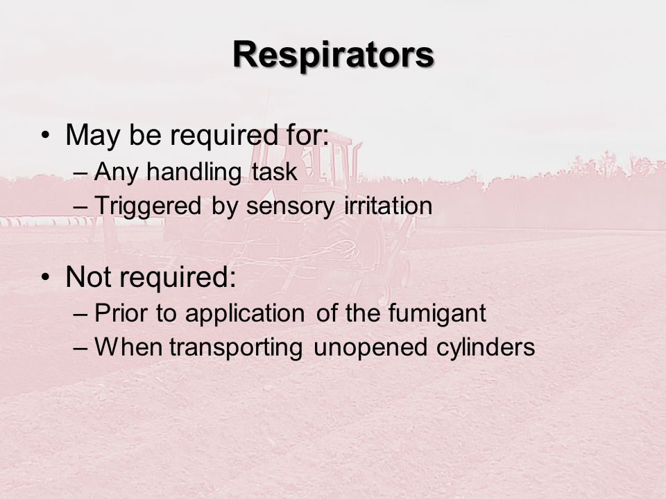 Respirators May be required for: Not required: Any handling task