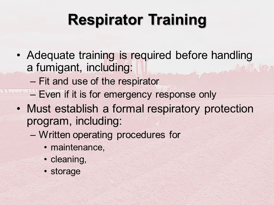 Respirator Training Adequate training is required before handling a fumigant, including: Fit and use of the respirator.