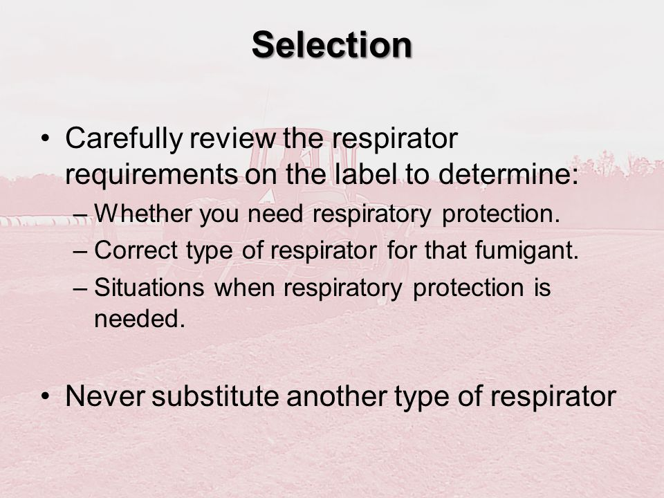 Selection Carefully review the respirator requirements on the label to determine: Whether you need respiratory protection.