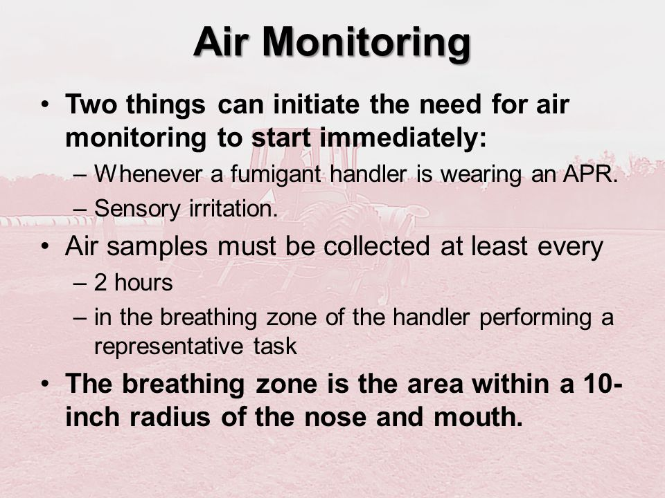 Air Monitoring Two things can initiate the need for air monitoring to start immediately: Whenever a fumigant handler is wearing an APR.