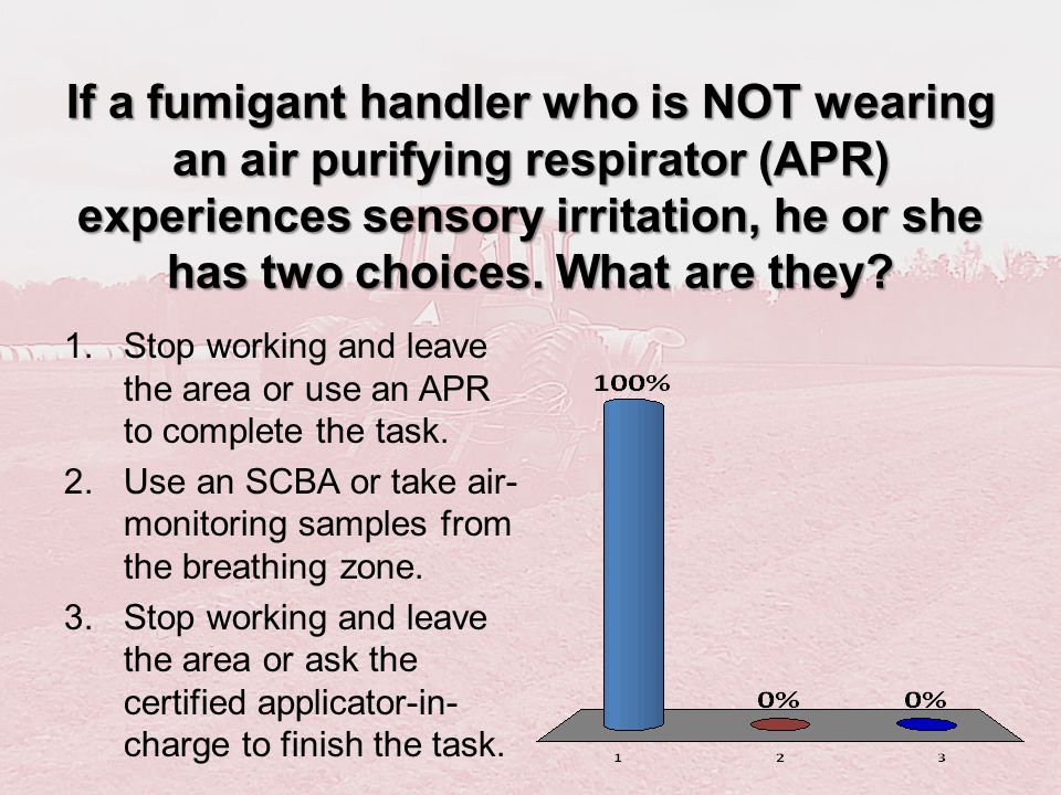 If a fumigant handler who is NOT wearing an air purifying respirator (APR) experiences sensory irritation, he or she has two choices. What are they