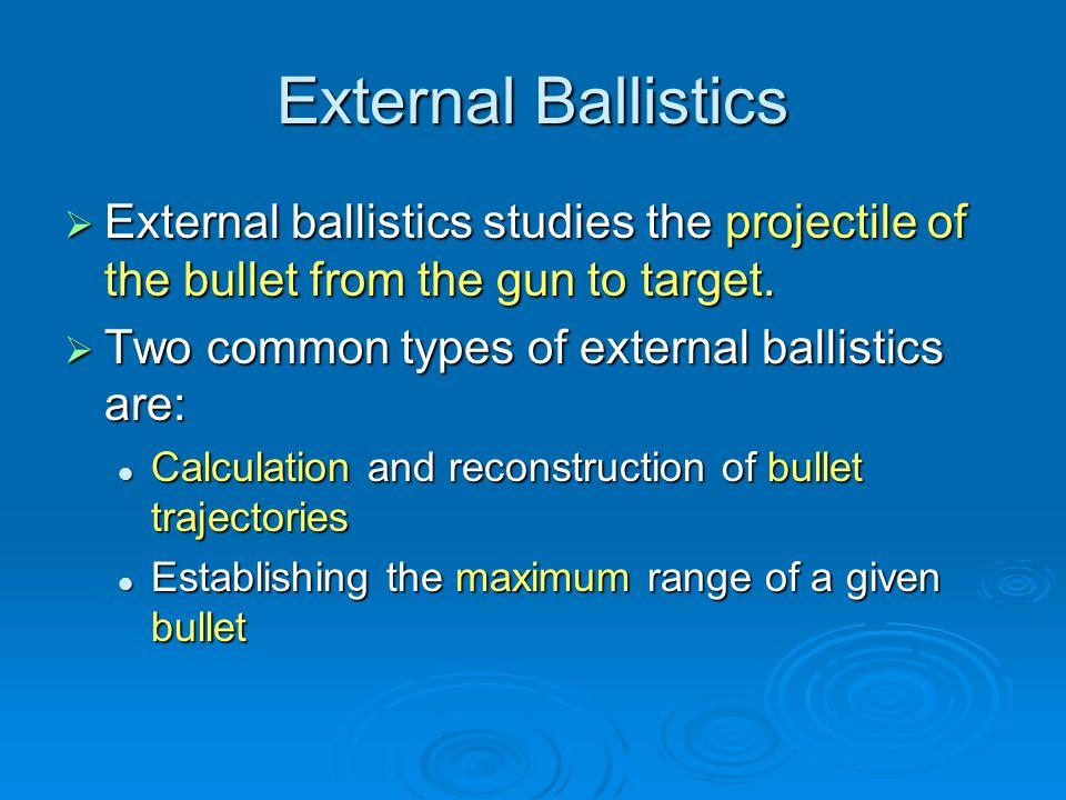 External Ballistics External ballistics studies the projectile of the bullet from the gun to target.