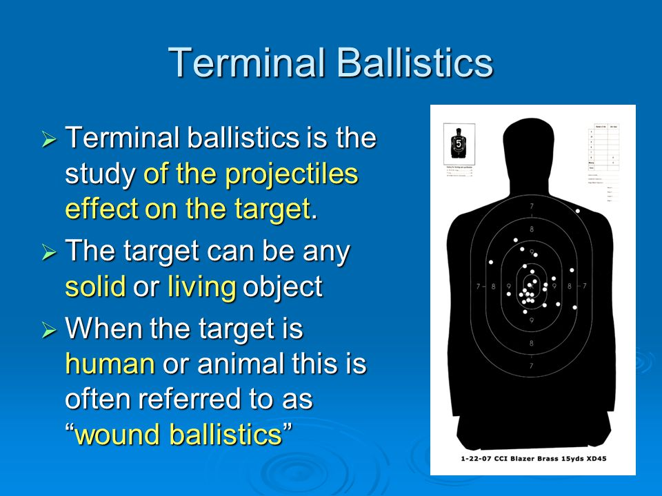 Terminal Ballistics Terminal ballistics is the study of the projectiles effect on the target. The target can be any solid or living object.