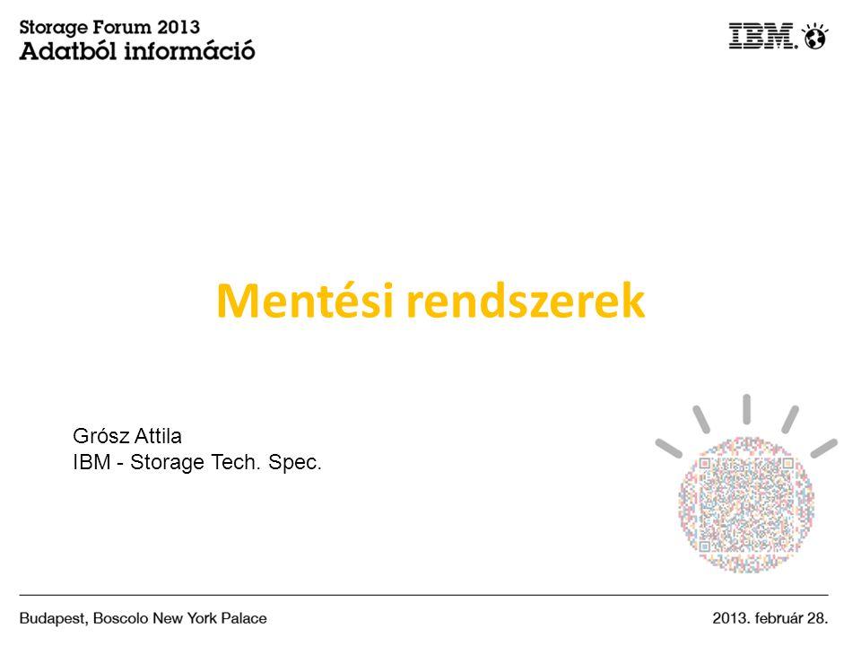 Mentési rendszerek Grósz Attila IBM - Storage Tech. Spec.