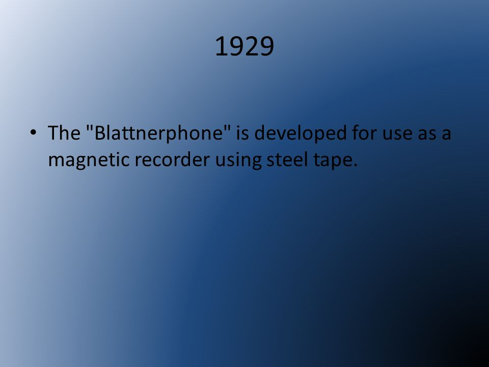 1929 The Blattnerphone is developed for use as a magnetic recorder using steel tape.