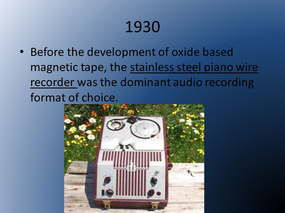 1930 Before the development of oxide based magnetic tape, the stainless steel piano wire recorder was the dominant audio recording format of choice.