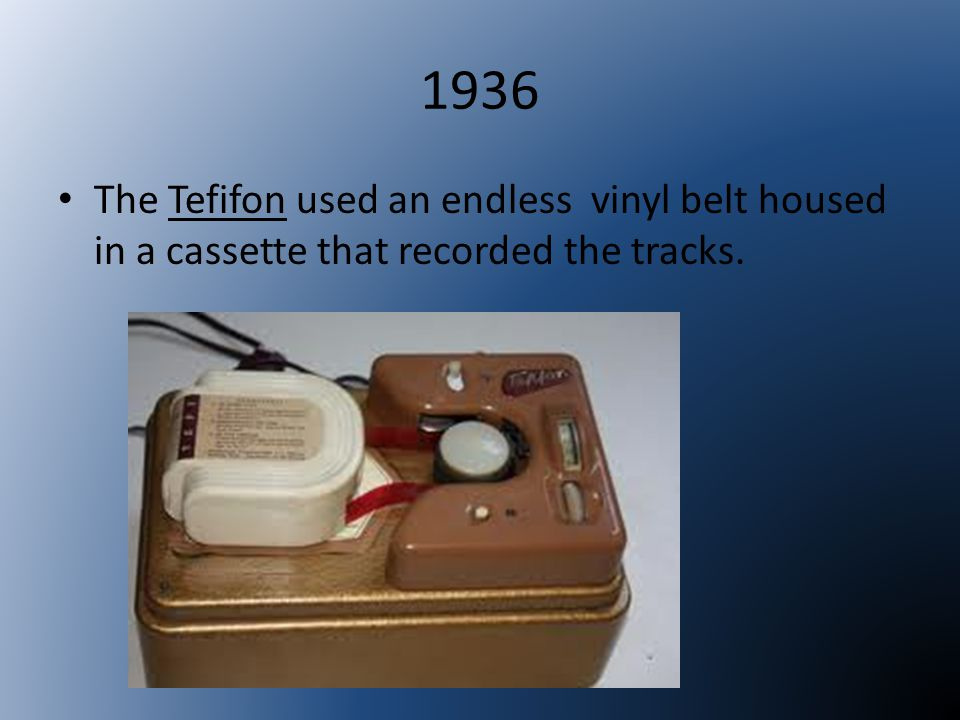 1936 The Tefifon used an endless vinyl belt housed in a cassette that recorded the tracks.