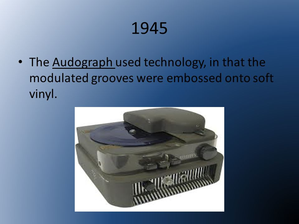 1945 The Audograph used technology, in that the modulated grooves were embossed onto soft vinyl.