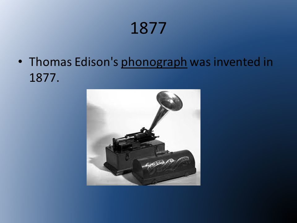 1877 Thomas Edison s phonograph was invented in 1877.