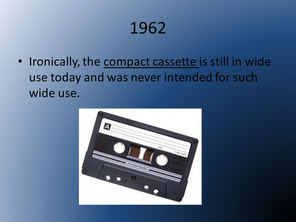 1962 Ironically, the compact cassette is still in wide use today and was never intended for such wide use.