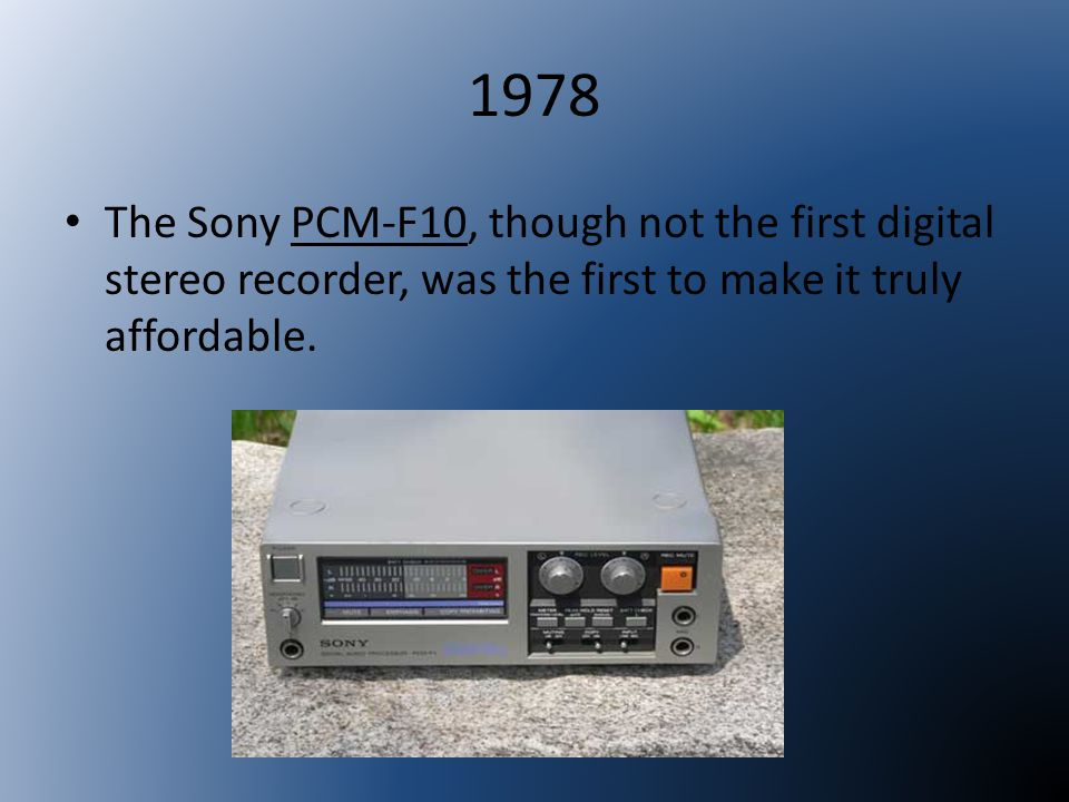 1978 The Sony PCM-F10, though not the first digital stereo recorder, was the first to make it truly affordable.