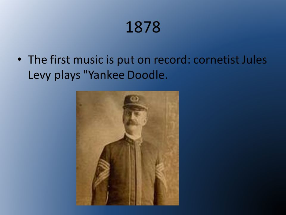 1878 The first music is put on record: cornetist Jules Levy plays Yankee Doodle.