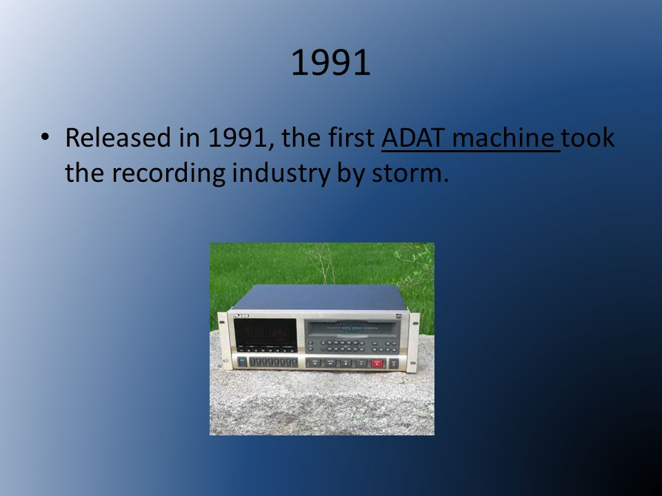1991 Released in 1991, the first ADAT machine took the recording industry by storm.