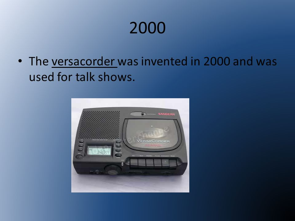 2000 The versacorder was invented in 2000 and was used for talk shows.