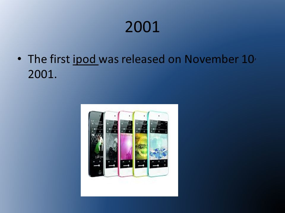 2001 The first ipod was released on November 10, 2001.