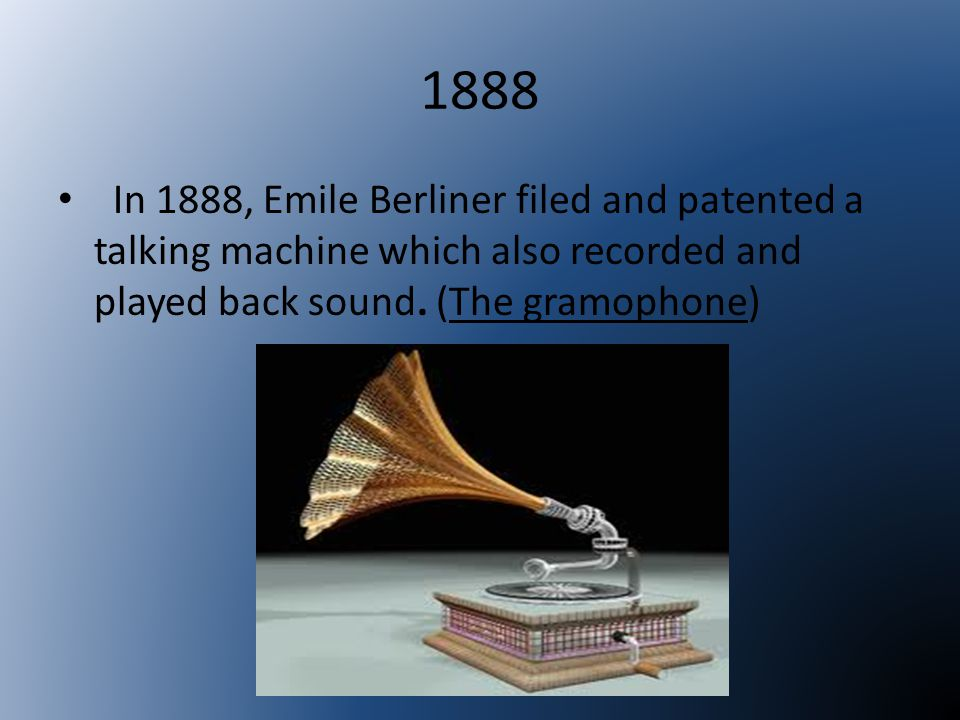 1888 In 1888, Emile Berliner filed and patented a talking machine which also recorded and played back sound.