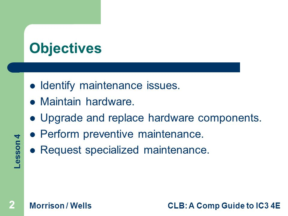 Objectives Identify maintenance issues. Maintain hardware.
