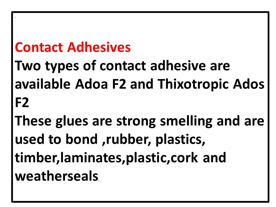 . Contact Adhesives. Two types of contact adhesive are available Adoa F2 and Thixotropic Ados F2.