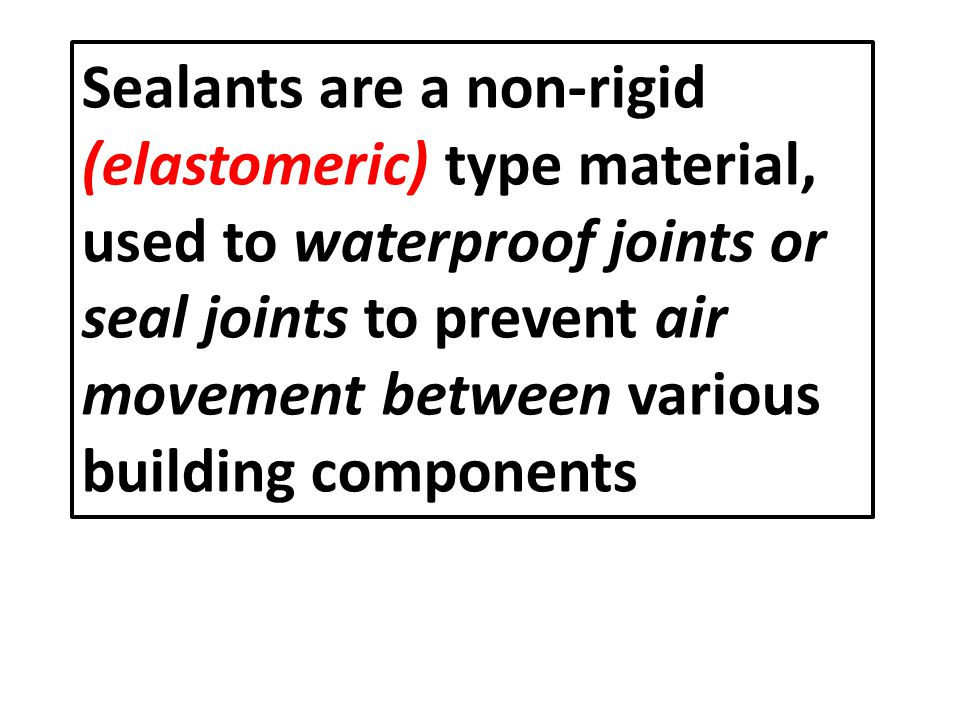 Sealants are a non-rigid (elastomeric) type material, used to waterproof joints or seal joints to prevent air movement between various building components