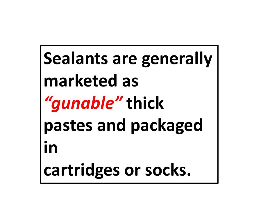 Sealants are generally marketed as gunable thick pastes and packaged in