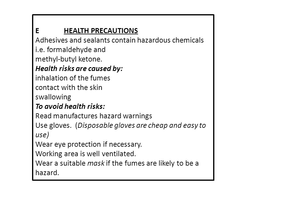 E HEALTH PRECAUTIONS. Adhesives and sealants contain hazardous chemicals i.e. formaldehyde and. methyl-butyl ketone.