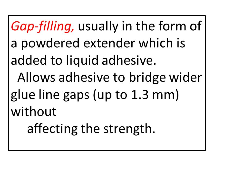 Gap-filling, usually in the form of a powdered extender which is added to liquid adhesive.