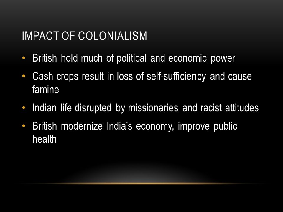 Impact of Colonialism British hold much of political and economic power. Cash crops result in loss of self-sufficiency and cause famine.