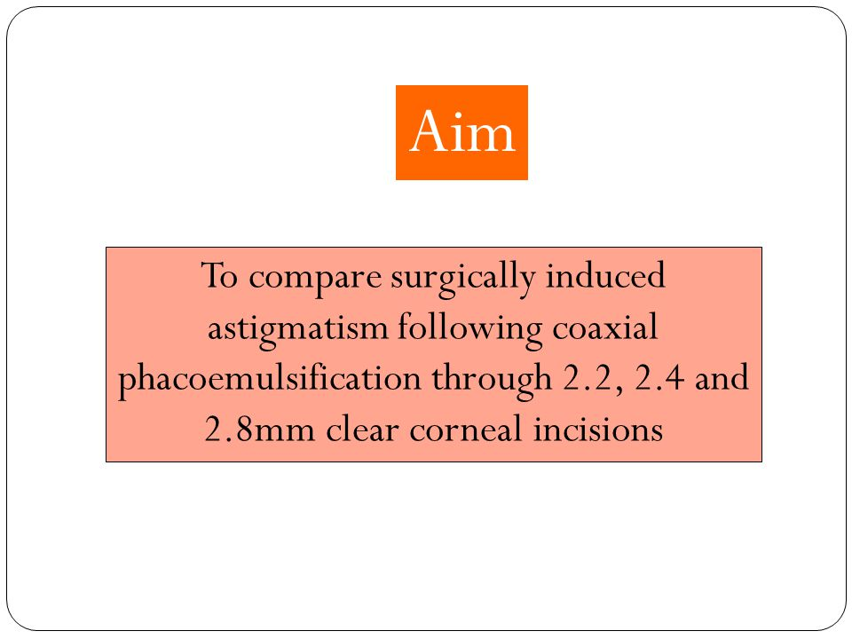 Aim To compare surgically induced astigmatism following coaxial phacoemulsification through 2.2, 2.4 and 2.8mm clear corneal incisions.