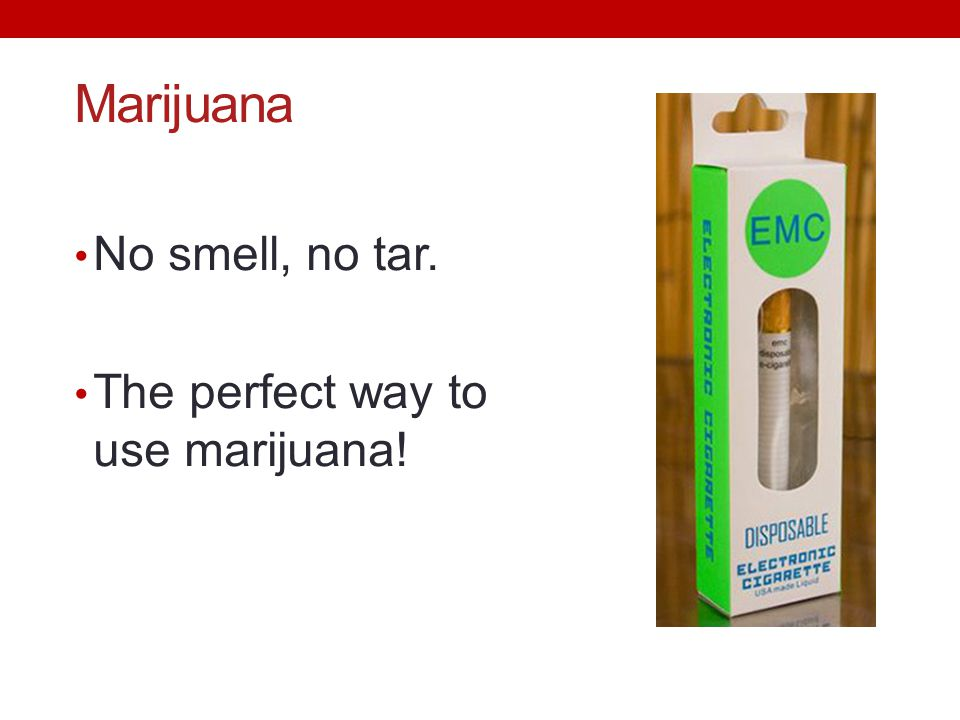 Marijuana No smell, no tar. The perfect way to use marijuana!