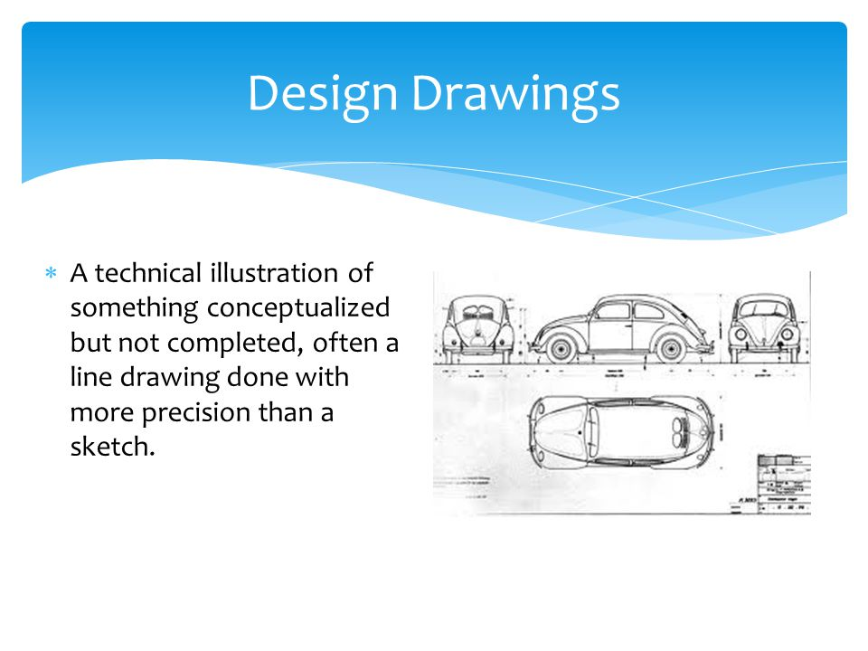 Design Drawings A technical illustration of something conceptualized but not completed, often a line drawing done with more precision than a sketch.