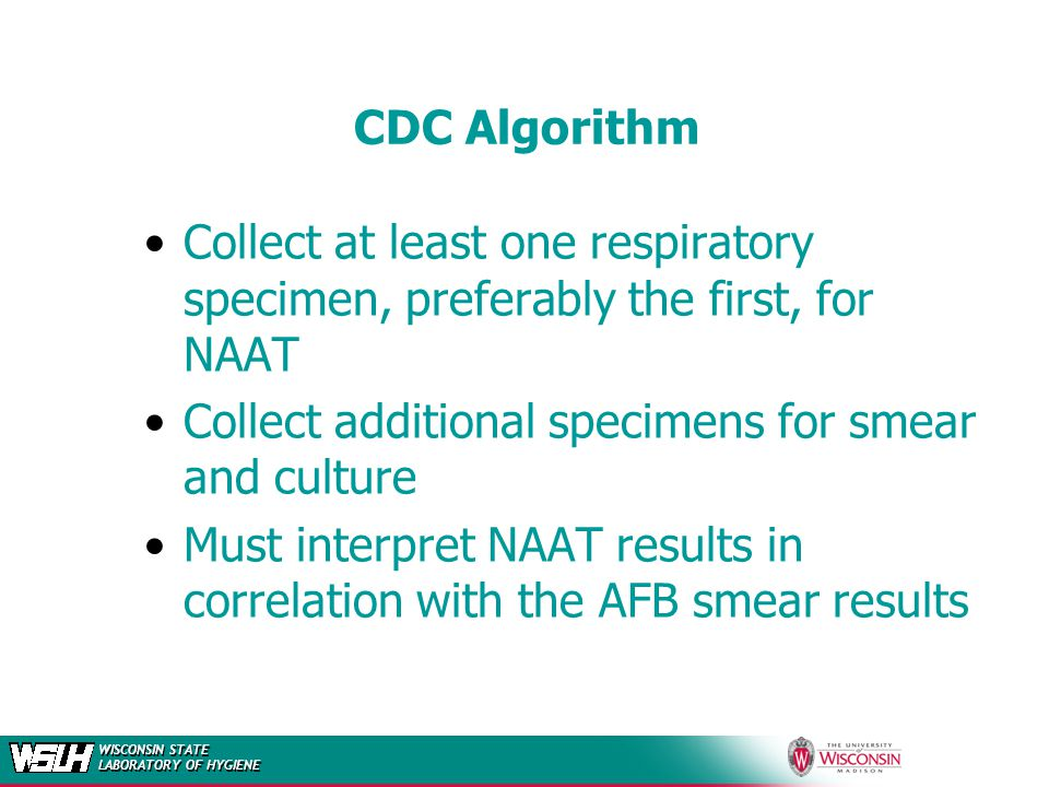 CDC Algorithm Collect at least one respiratory specimen, preferably the first, for NAAT. Collect additional specimens for smear and culture.