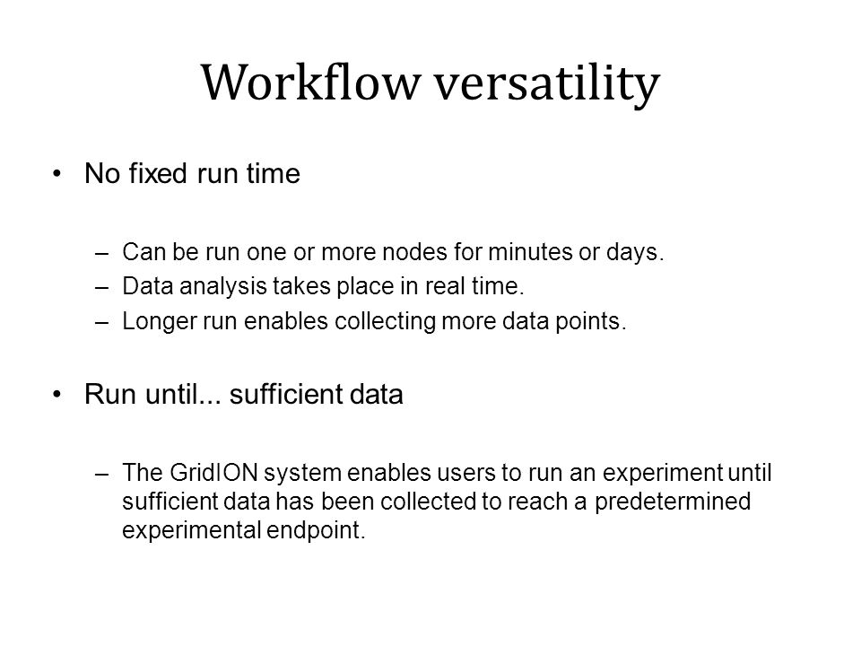 Workflow versatility No fixed run time Run until... sufficient data