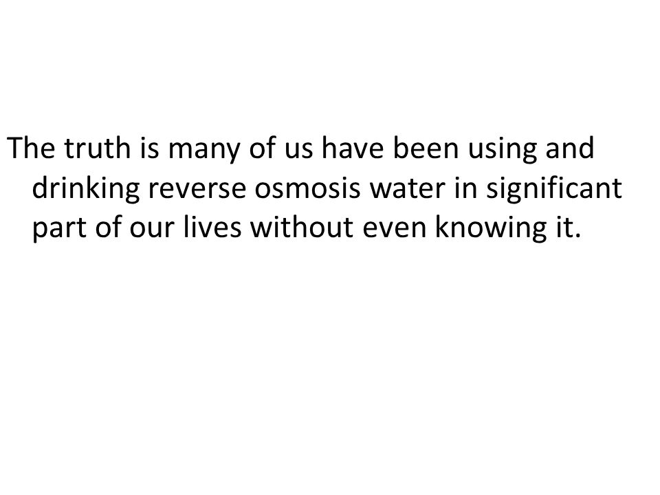 The truth is many of us have been using and drinking reverse osmosis water in significant part of our lives without even knowing it.