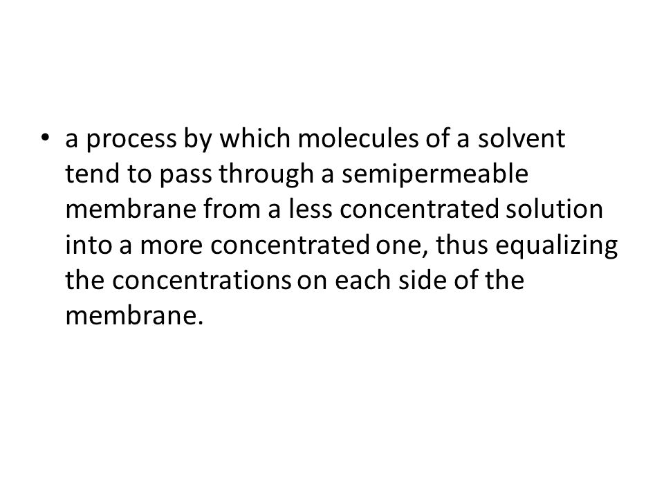 a process by which molecules of a solvent tend to pass through a semipermeable membrane from a less concentrated solution into a more concentrated one, thus equalizing the concentrations on each side of the membrane.