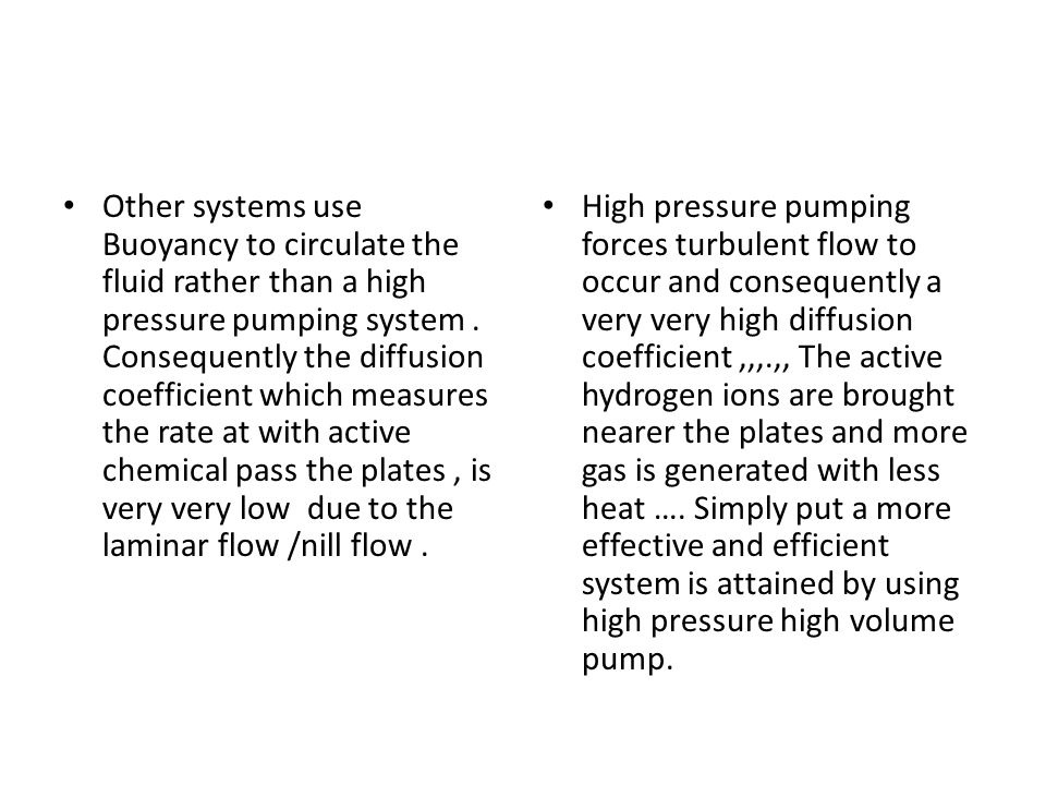 Other systems use Buoyancy to circulate the fluid rather than a high pressure pumping system . Consequently the diffusion coefficient which measures the rate at with active chemical pass the plates , is very very low due to the laminar flow /nill flow .