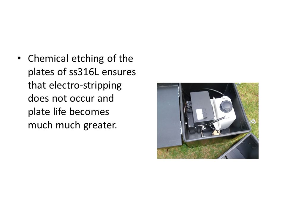 Chemical etching of the plates of ss316L ensures that electro-stripping does not occur and plate life becomes much much greater.