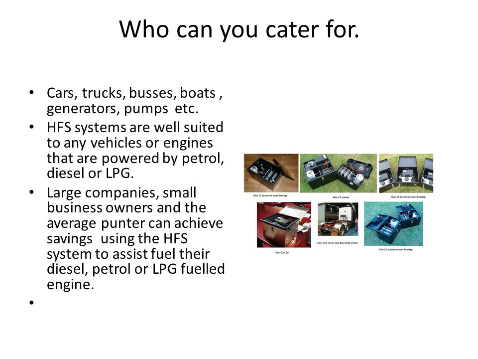 Who can you cater for. Cars, trucks, busses, boats , generators, pumps etc.