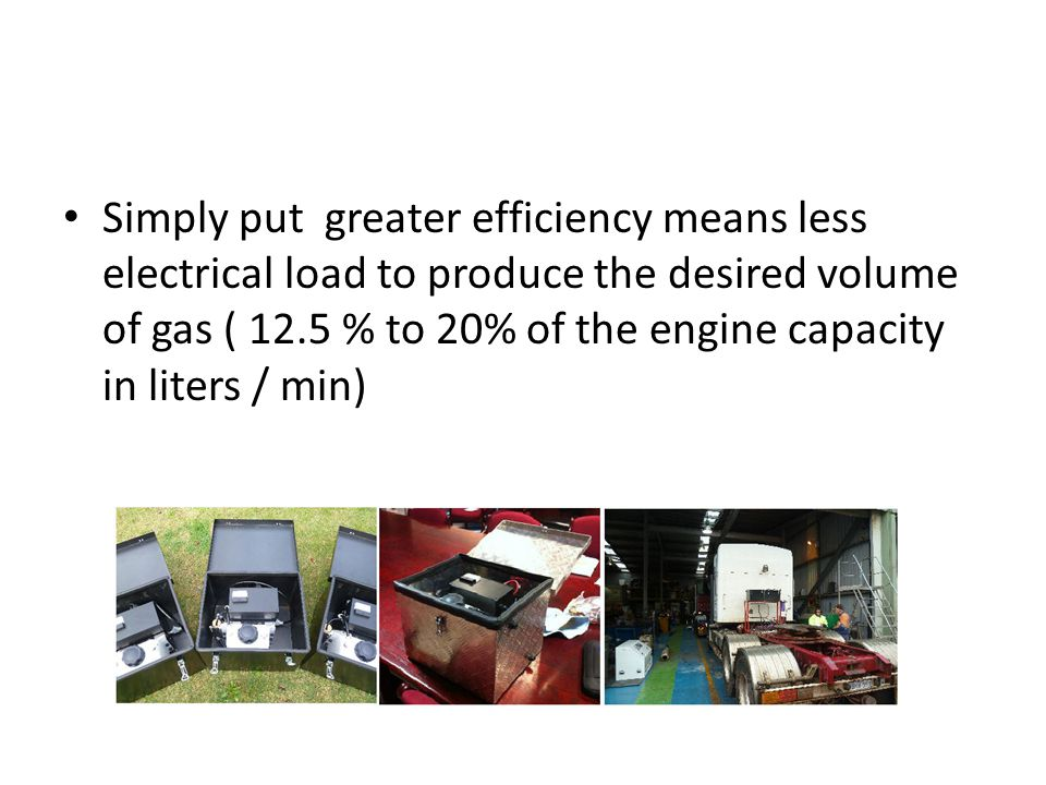 Simply put greater efficiency means less electrical load to produce the desired volume of gas ( 12.5 % to 20% of the engine capacity in liters / min)