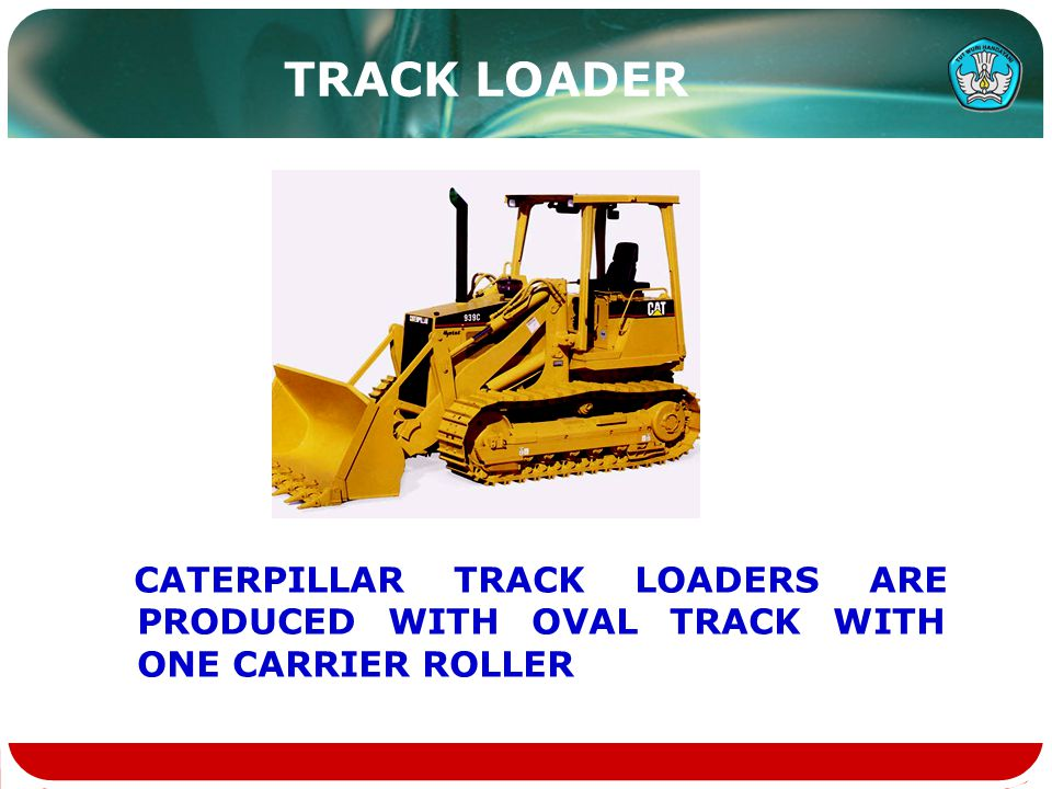 TRACK LOADER CATERPILLAR TRACK LOADERS ARE PRODUCED WITH OVAL TRACK WITH ONE CARRIER ROLLER
