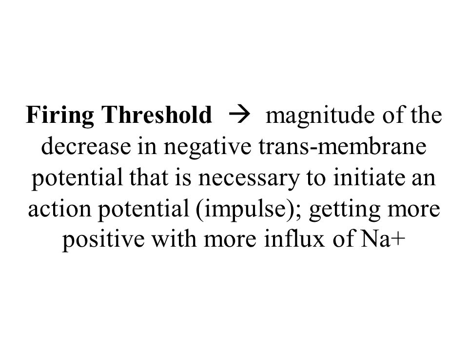 Firing Threshold  magnitude of the decrease in negative trans-membrane potential that is necessary to initiate an action potential (impulse); getting more positive with more influx of Na+